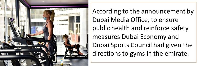 According to the announcement by Dubai Media Office, to ensure public health and reinforce safety measures Dubai Economy and Dubai Sports Council had given the directions to gyms in the emirate.