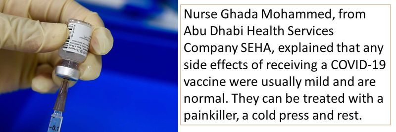 Nurse Ghada Mohammed, from Abu Dhabi Health Services Company SEHA, explained that any side effects of receiving a COVID-19 vaccine were usually mild and are normal. They can be treated with a painkiller, a cold press and rest.