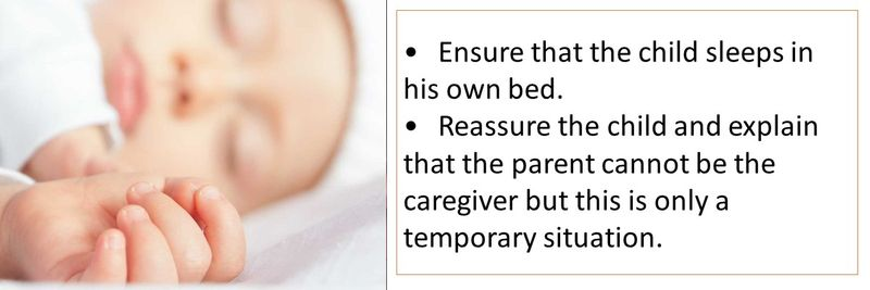 •	Ensure that the child sleeps in his own bed. •	Reassure the child and explain that the parent cannot be the caregiver but this is only a temporary situation.