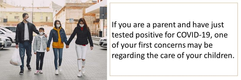 If you are a parent and have just tested positive for COVID-19, one of your first concerns may be regarding the care of your children.