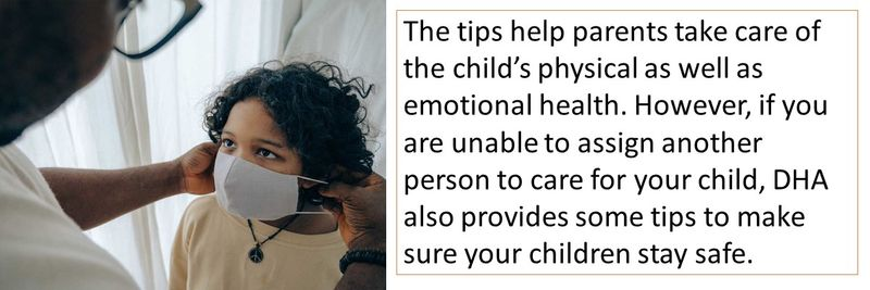 The tips help parents take care of the child's physical as well as emotional health. However, if you are unable to assign another person to care for your child, DHA also provides some tips to make sure your children stay safe.
