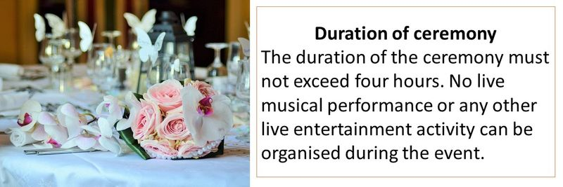 Duration of ceremony The duration of the ceremony must not exceed four hours. No live musical performance or any other live entertainment activity can be organised during the event.