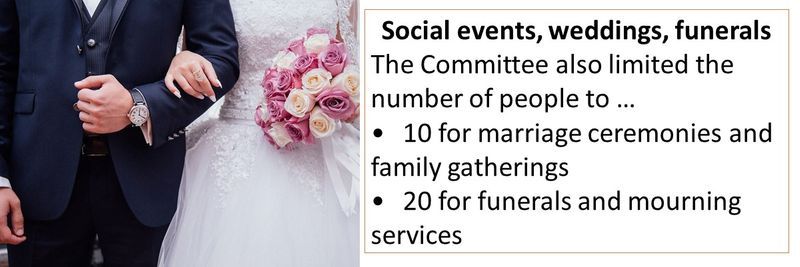 Social events, weddings, funerals The Committee also limited the number of people to … •	10 for marriage ceremonies and family gatherings  •	20 for funerals and mourning services