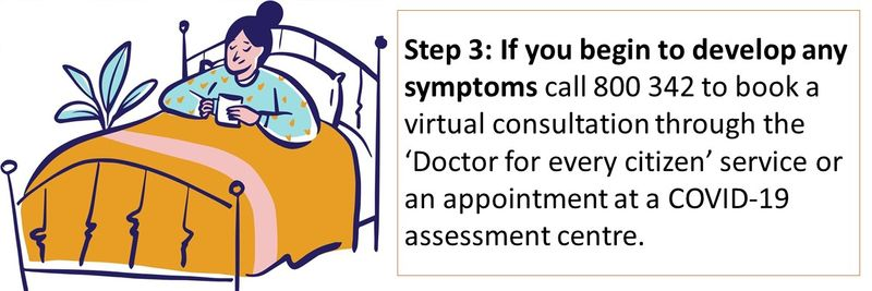 Step 3: If you begin to develop any symptoms call 800 342 to book a virtual consultation through the 'Doctor for every citizen' service or an appointment at a COVID-19 assessment centre.