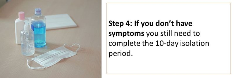 Step 4: If you don't have symptoms you still need to complete the 10-day isolation period.