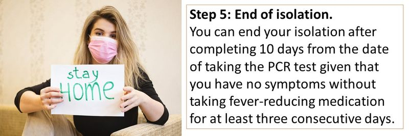 Step 5: End of isolation.  You can end your isolation after completing 10 days from the date of taking the PCR test given that you have no symptoms without taking fever-reducing medication for at least three consecutive days.