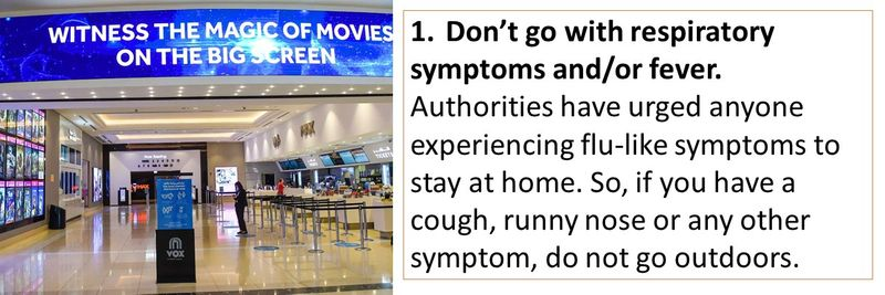 1.Don't go with respiratory symptoms and/or fever. Authorities have urged anyone experiencing flu-like symptoms to stay at home. So, if you have a cough, runny nose or any other symptom, do not go outdoors.
