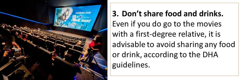 3.Don't share food and drinks. Even if you do go to the movies with a first-degree relative, it is advisable to avoid sharing any food or drink, according to the DHA guidelines.