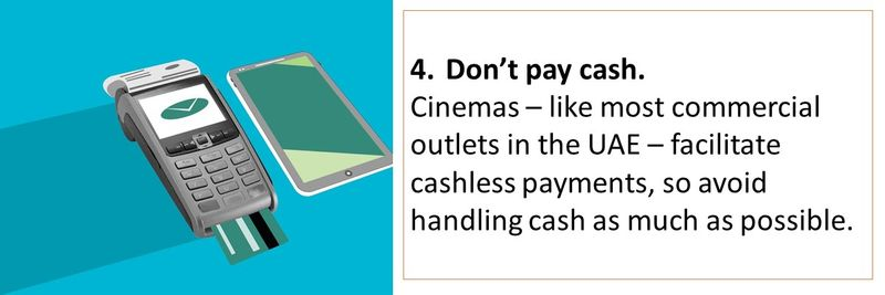 4.Don't pay cash. Cinemas – like most commercial outlets in the UAE – facilitate cashless payments, so avoid handling cash as much as possible.