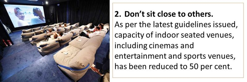 2.Don't sit close to others. As per the latest guidelines issued, capacity of indoor seated venues, including cinemas and entertainment and sports venues, has been reduced to 50 per cent.