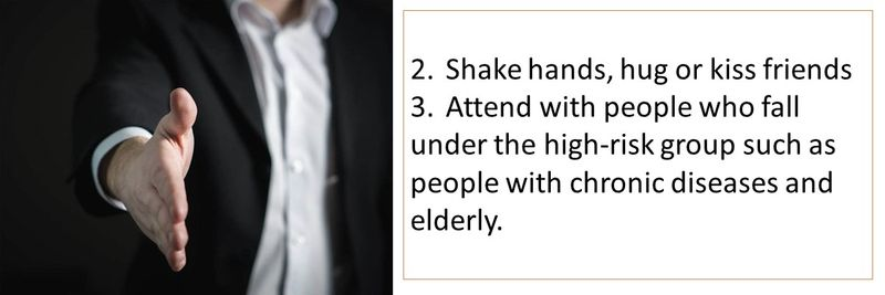2.Shake hands, hug or kiss friends 3.Attend with people who fall under the high-risk group such as people with chronic diseases and elderly.