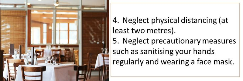 4.Neglect physical distancing (at least two metres). 5.Neglect precautionary measures such as sanitising your hands regularly and wearing a face mask.
