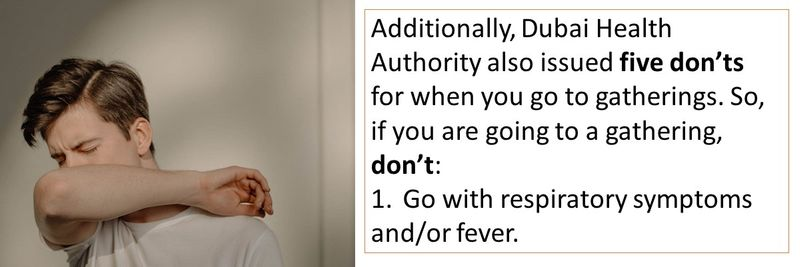 Additionally, Dubai Health Authority also issued five don'ts for when you go to gatherings. So, if you are going to a gathering, don't: 1.Go with respiratory symptoms and/or fever.