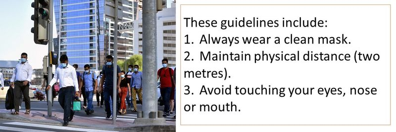 These guidelines include: 1.Always wear a clean mask. 2.Maintain physical distance (two metres). 3.Avoid touching your eyes, nose or mouth.