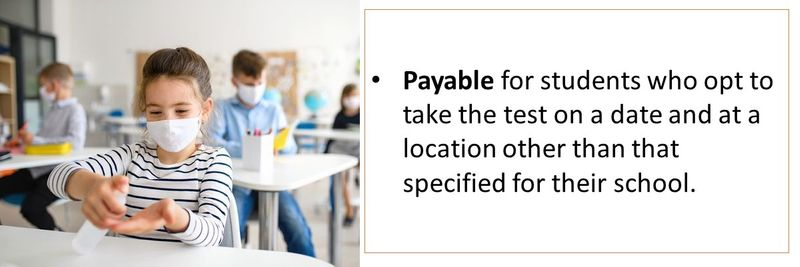 Payable for students who opt to take the test on a date and at a location other than that specified for their school.