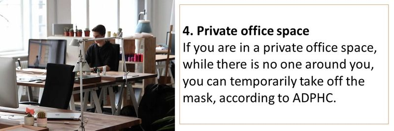 4. Private office space If you are in a private office space, while there is no one around you, you can temporarily take off the mask, according to ADPHC.