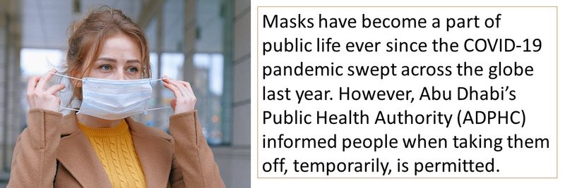 Masks have become a part of public life ever since the COVID-19 pandemic swept across the globe last year. However, Abu Dhabi's Public Health Authority (ADPHC) informed people when taking them off, temporarily, is permitted.