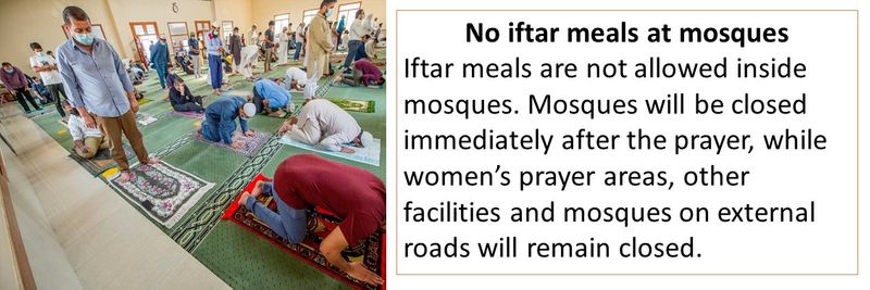No iftar meals at mosques - Iftar meals are not allowed inside mosques. Mosques will be closed immediately after the prayer, while women's prayer areas, other facilities and mosques on external roads will remain closed.