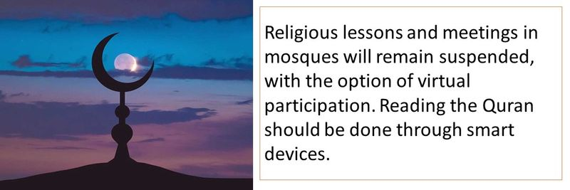 Religious lessons and meetings in mosques will remain suspended, with the option of virtual participation. Reading the Quran should be done through smart devices.