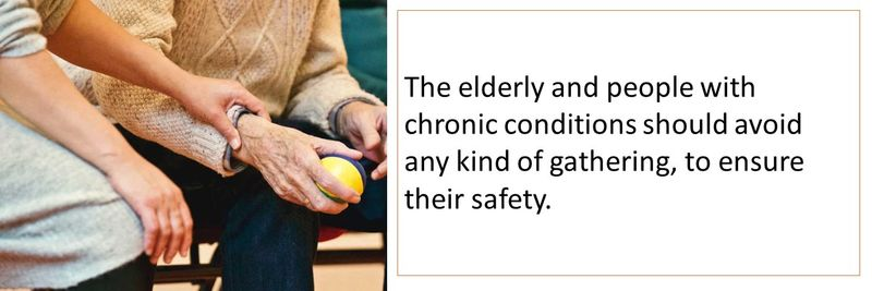 The elderly and people with chronic conditions should avoid any kind of gathering, to ensure their safety.