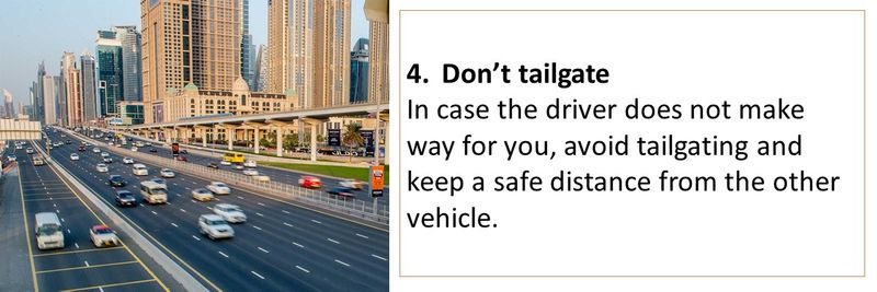 4.	Don't tailgate In case the driver does not make way for you, avoid tailgating and keep a safe distance from the other vehicle.
