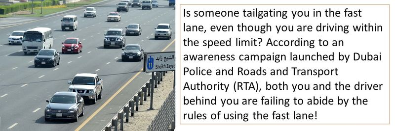 Is someone tailgating you in the fast lane, even though you are driving within the speed limit? According to an awareness campaign launched by Dubai Police and Roads and Transport Authority (RTA), both you and the driver behind you are failing to abide by the rules of using the fast lane!