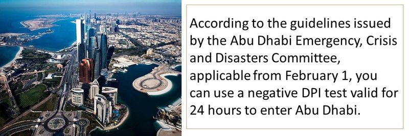 According to the guidelines issued by the Abu Dhabi Emergency, Crisis and Disasters Committee, applicable from February 1, you can use a negative DPI test valid for 24 hours to enter Abu Dhabi.