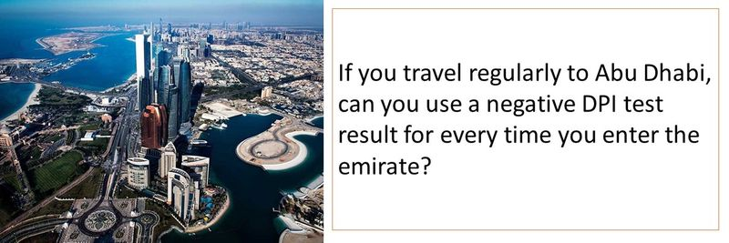 If you travel regularly to Abu Dhabi, can you use a negative DPI test result for every time you enter the emirate?