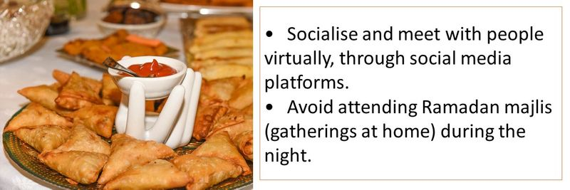 •Socialise and meet with people virtually, through social media platforms. •Avoid attending Ramadan majlis (gatherings at home) during the night.
