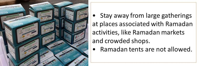 •Stay away from large gatherings at places associated with Ramadan activities, like Ramadan markets and crowded shops. •Ramadan tents are not allowed.