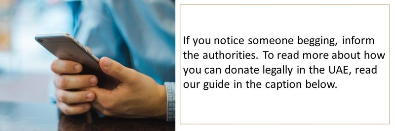 If you notice someone begging, inform the authorities. To read more about how you can donate legally in the UAE, read our guide in the caption below.