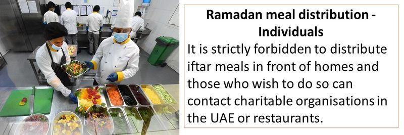 Ramadan meal distribution - Individuals It is strictly forbidden to distribute iftar meals in front of homes and those who wish to do so can contact charitable organisations in the UAE or restaurants.