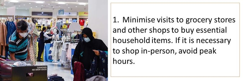 1.Minimise visits to grocery stores and other shops to buy essential household items. If it is necessary to shop in-person, avoid peak hours.