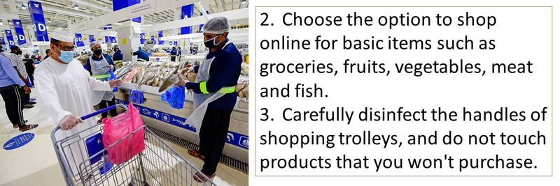 2.Choose the option to shop online for basic items such as groceries, fruits, vegetables, meat and fish. 3.Carefully disinfect the handles of shopping trolleys, and do not touch products that you won't purchase.
