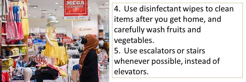 4.Use disinfectant wipes to clean items after you get home, and carefully wash fruits and vegetables. 5.Use escalators or stairs whenever possible, instead of elevators.