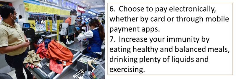 6.Choose to pay electronically, whether by card or through mobile payment apps. 7.Increase your immunity by eating healthy and balanced meals, drinking plenty of liquids and exercising.