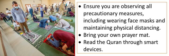 Ensure you are observing all precautionary measures, including wearing face masks and maintaining physical distancing. Bring your own prayer mat. Read the Quran through smart devices.