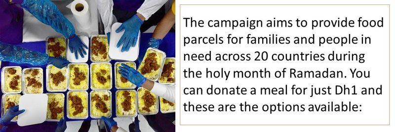 The campaign aims to provide food parcels for families and people in need across 20 countries during the holy month of Ramadan. You can donate a meal for just Dh1 and these are the options available: