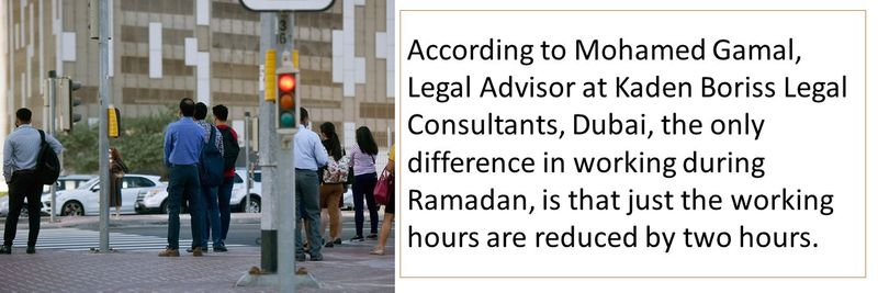According to Mohamed Gamal, Legal Advisor at Kaden Boriss Legal Consultants, Dubai, the only difference in working during Ramadan, is that just the working hours are reduced by two hours.