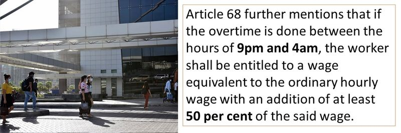 Article 68 further mentions that if the overtime is done between the hours of 9pm and 4am, the worker shall be entitled to a wage equivalent to the ordinary hourly wage with an addition of at least 50 per cent of the said wage.