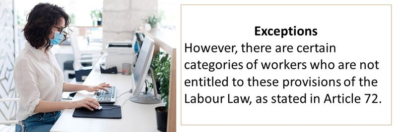 Exceptions However, there are certain categories of workers who are not entitled to these provisions of the Labour Law, as stated in Article 72.