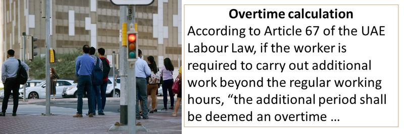 """Overtime calculation According to Article 67 of the UAE Labour Law, if the worker is required to carry out additional work beyond the regular working hours, """"the additional period shall be deemed an overtime …"""