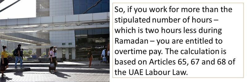 So, if you work for more than the stipulated number of hours – which is two hours less during Ramadan – you are entitled to overtime pay. The calculation is based on Articles 65, 67 and 68 of the UAE Labour Law.