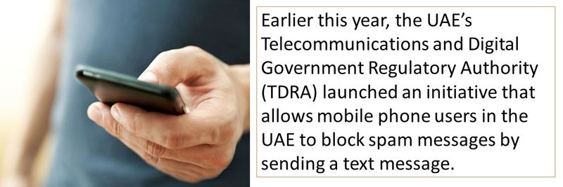 Earlier this year, the UAE's Telecommunications and Digital Government Regulatory Authority (TDRA) launched an initiative that allows mobile phone users in the UAE to block spam messages by sending a text message.