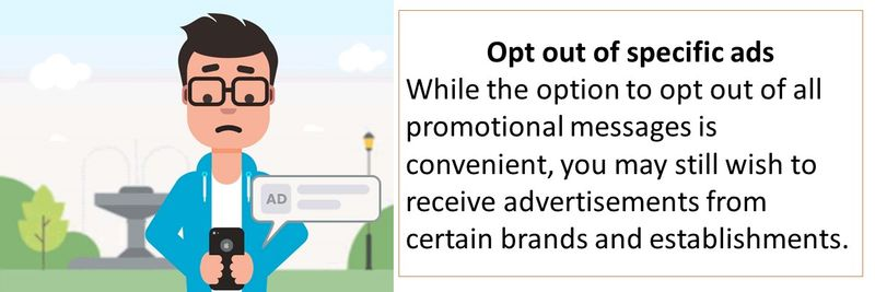 Opt out of specific ads While the option to opt out of all promotional messages is convenient, you may still wish to receive advertisements from certain brands and establishments.