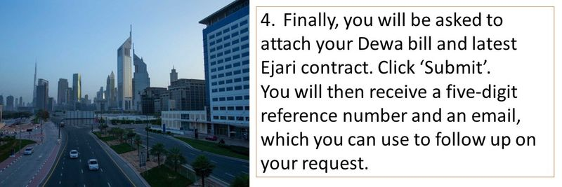 4.Finally, you will be asked to attach your Dewa bill and latest Ejari contract. Click 'Submit'. You will then receive a five-digit reference number and an email, which you can use to follow up on your request.