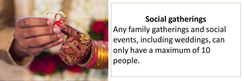 Social gatherings  Any family gatherings and social events, including weddings, can only have a maximum of 10 people.