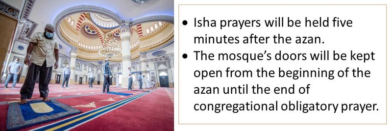 Isha prayers will be held five minutes after the azan. The mosque's doors will be kept open from the beginning of the azan until the end of congregational obligatory prayer.