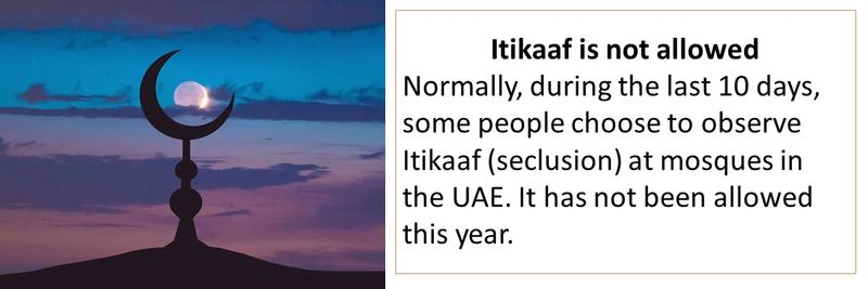 Itikaaf is not allowed Normally, during the last 10 days, some people choose to observe Itikaaf (seclusion) at mosques in the UAE. It has not been allowed this year.