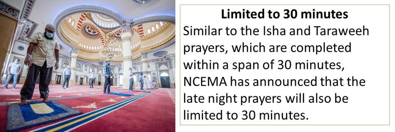 Limited to 30 minutes Similar to the Isha and Taraweeh prayers, which are completed within a span of 30 minutes, NCEMA has announced that the late night prayers will also be limited to 30 minutes.